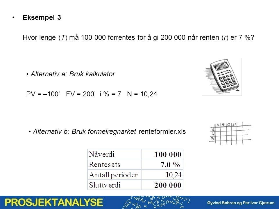 Eksempel 3 Hvor lenge (T) må 100 000 forrentes for å gi 200 000 når renten (r) er 7 %? Alternativ a: Bruk kalkulator PV = –100' FV = 200' i % = 7 N =