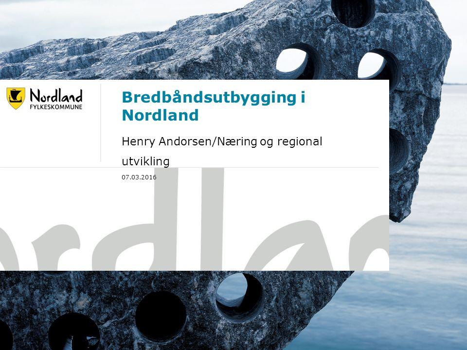 07.03.201619.09.2016 Bredbåndsutbygging i Nordland Henry Andorsen/Næring og regional utvikling 07.03.2016