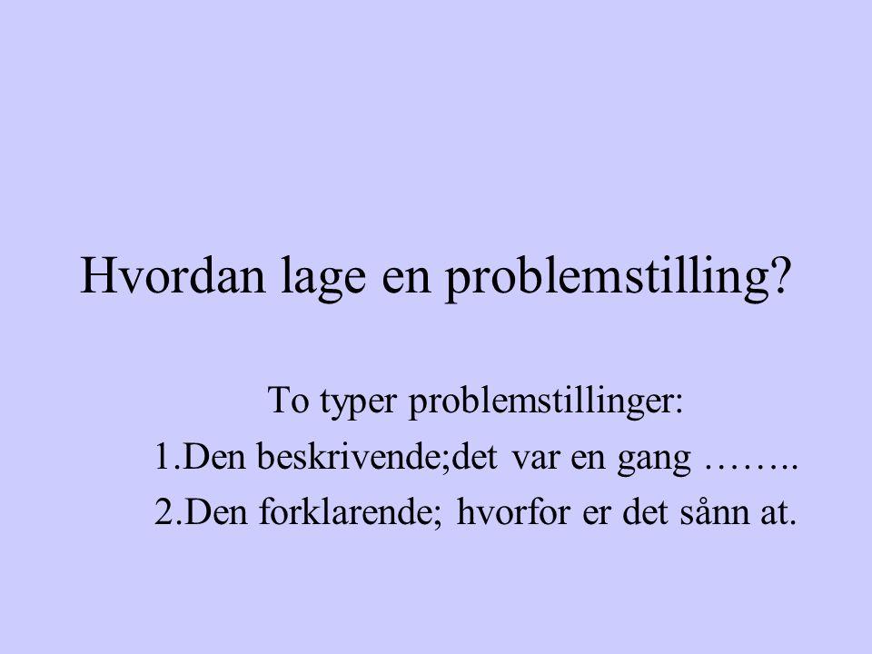 Hvordan lage en problemstilling. To typer problemstillinger: 1.Den beskrivende;det var en gang ……..