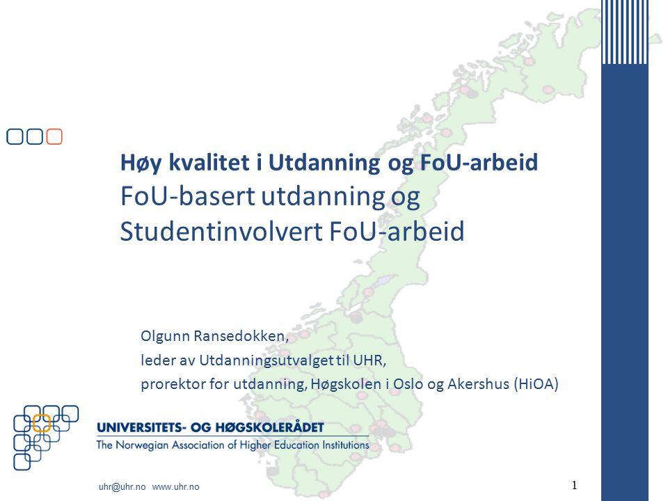 uhr@uhr.no www.uhr.no Høy kvalitet i Utdanning og FoU-arbeid FoU-basert utdanning og Studentinvolvert FoU-arbeid Olgunn Ransedokken, leder av Utdanningsutvalget til UHR, prorektor for utdanning, Høgskolen i Oslo og Akershus (HiOA) 1