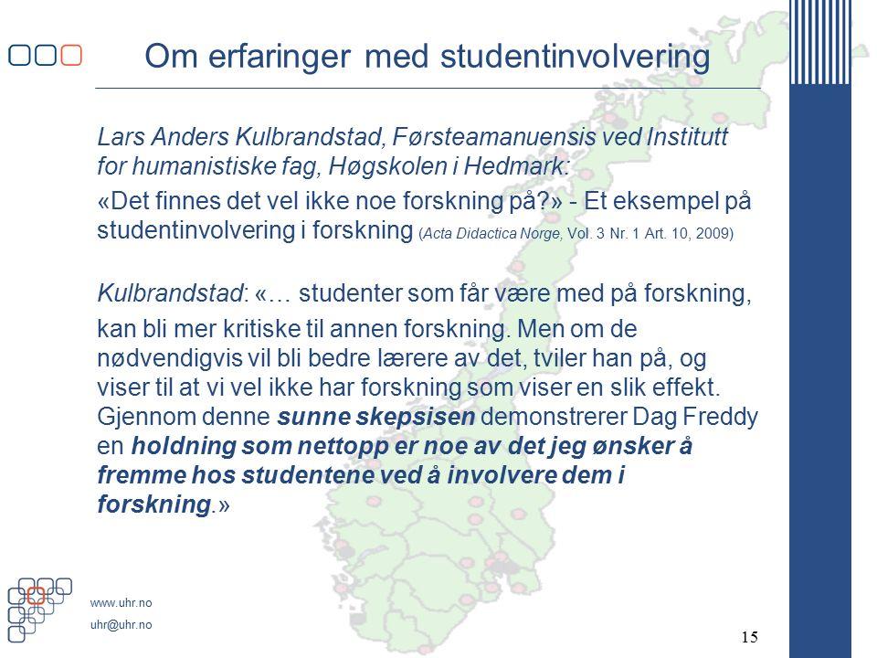 www.uhr.no uhr@uhr.no Om erfaringer med studentinvolvering Lars Anders Kulbrandstad, Førsteamanuensis ved Institutt for humanistiske fag, Høgskolen i Hedmark: «Det finnes det vel ikke noe forskning på » - Et eksempel på studentinvolvering i forskning (Acta Didactica Norge, Vol.