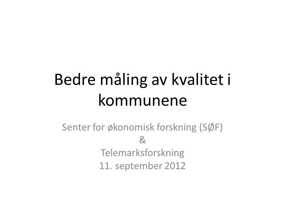 Bedre måling av kvalitet i kommunene Senter for økonomisk forskning (SØF) & Telemarksforskning 11. september 2012