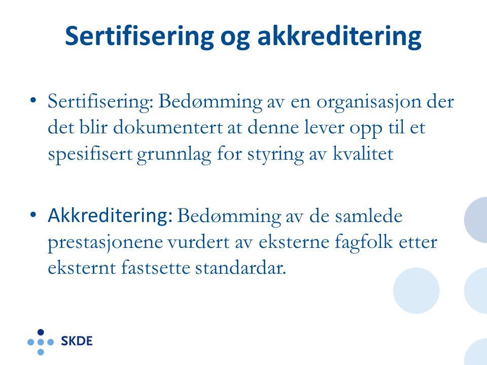 Sertifisering og akkreditering Sertifisering: Bedømming av en organisasjon der det blir dokumentert at denne lever opp til et spesifisert grunnlag for styring av kvalitet Akkreditering: Bedømming av de samlede prestasjonene vurdert av eksterne fagfolk etter eksternt fastsette standardar.