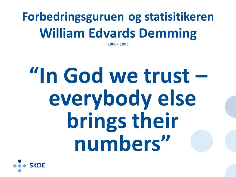 Forbedringsguruen og statisitikeren William Edvards Demming 1900 - 1993 In God we trust – everybody else brings their numbers