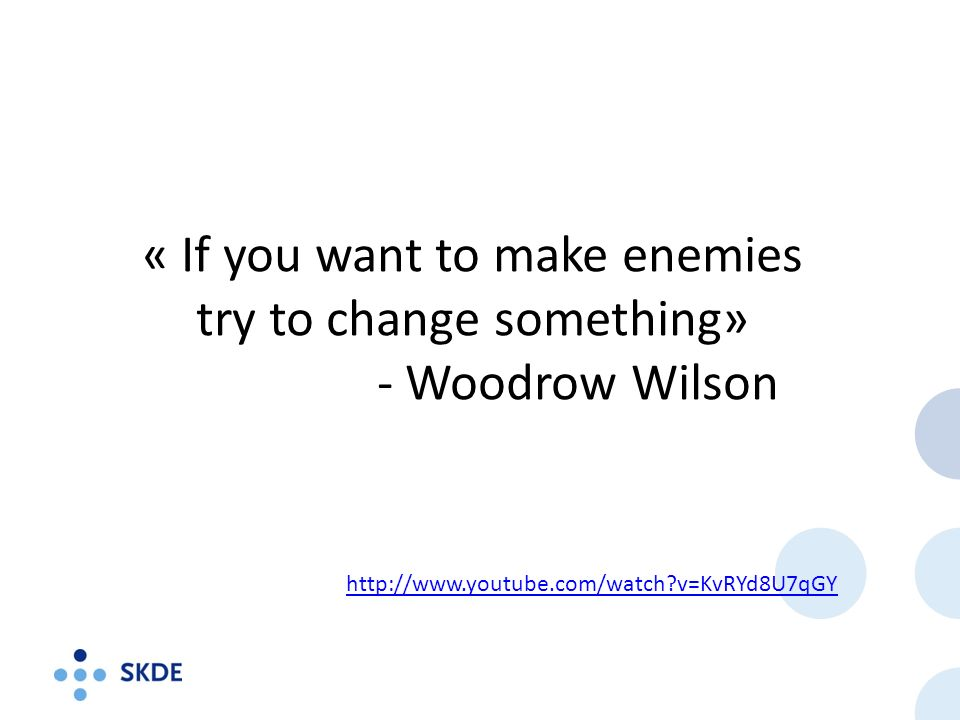 « If you want to make enemies try to change something» - Woodrow Wilson http://www.youtube.com/watch?v=KvRYd8U7qGY
