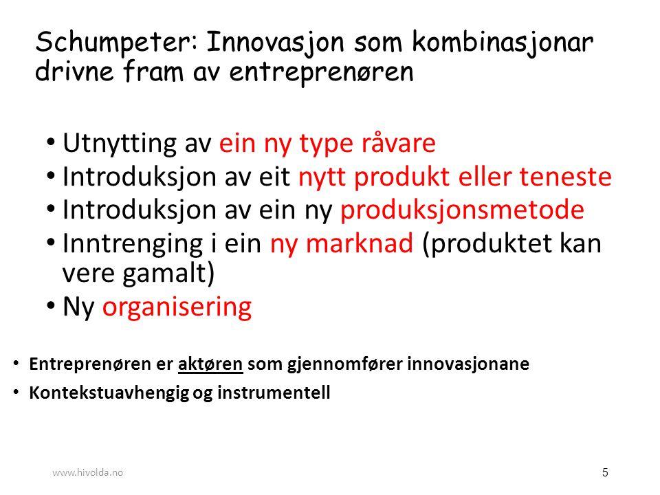 Schumpeter: Innovasjon som kombinasjonar drivne fram av entreprenøren Utnytting av ein ny type råvare Introduksjon av eit nytt produkt eller teneste Introduksjon av ein ny produksjonsmetode Inntrenging i ein ny marknad (produktet kan vere gamalt) Ny organisering Entreprenøren er aktøren som gjennomfører innovasjonane Kontekstuavhengig og instrumentell 5 www.hivolda.no