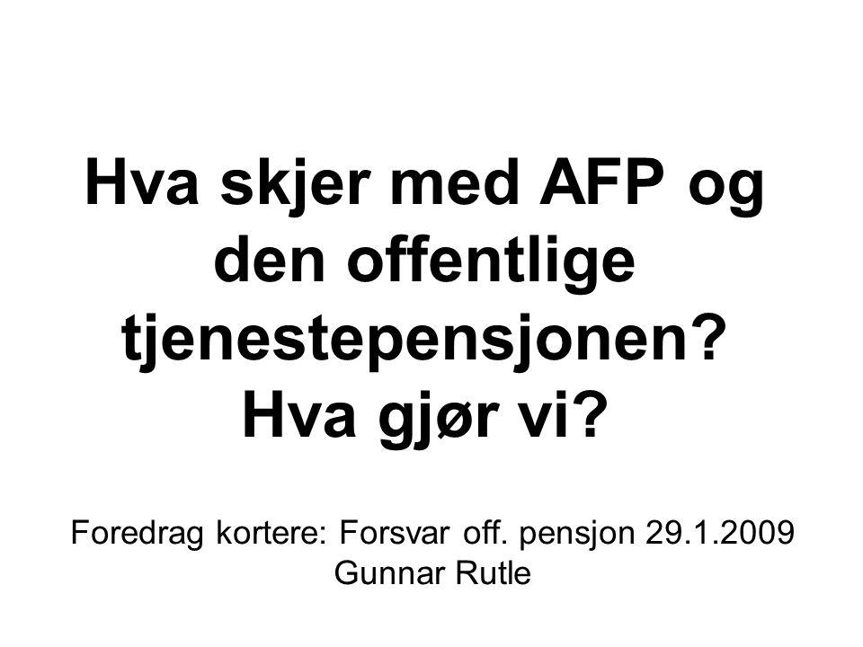 Hva skjer med AFP og den offentlige tjenestepensjonen? Hva gjør vi? Foredrag kortere: Forsvar off. pensjon 29.1.2009 Gunnar Rutle