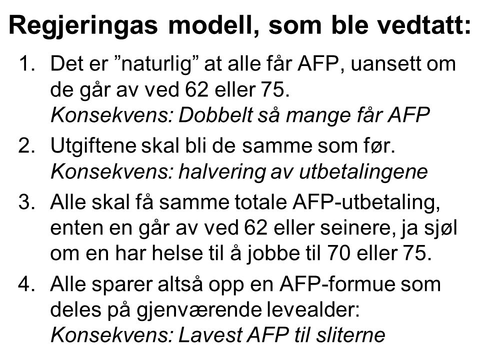 """Regjeringas modell, som ble vedtatt: 1.Det er """"naturlig"""" at alle får AFP, uansett om de går av ved 62 eller 75. Konsekvens: Dobbelt så mange får AFP 2"""