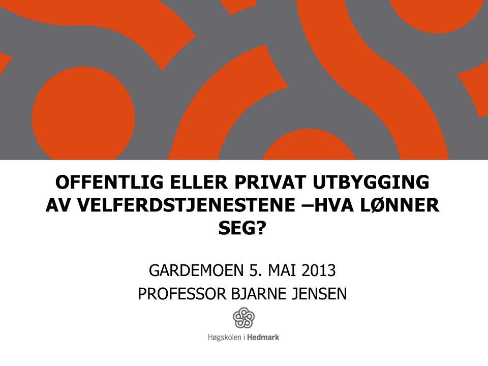 OFFENTLIG ELLER PRIVAT UTBYGGING AV VELFERDSTJENESTENE –HVA LØNNER SEG? GARDEMOEN 5. MAI 2013 PROFESSOR BJARNE JENSEN