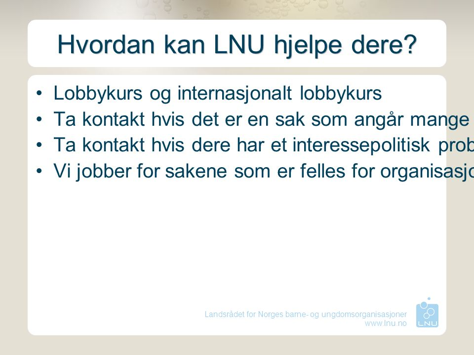 Landsrådet for Norges barne- og ungdomsorganisasjoner www.lnu.no Hvordan kan LNU hjelpe dere? Lobbykurs og internasjonalt lobbykurs Ta kontakt hvis de