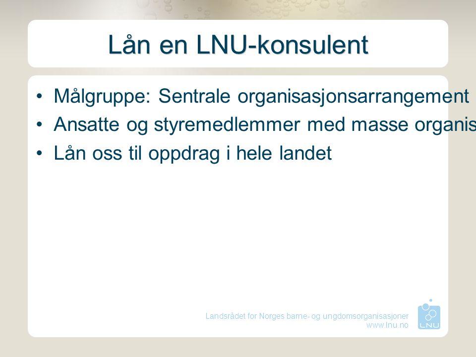Landsrådet for Norges barne- og ungdomsorganisasjoner www.lnu.no Lån en LNU-konsulent Målgruppe: Sentrale organisasjonsarrangement Ansatte og styremed