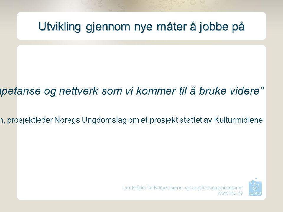 Landsrådet for Norges barne- og ungdomsorganisasjoner www.lnu.no Utvikling gjennom nye måter å jobbe på Vi har fått gode erfaringer, kompetanse og nettverk som vi kommer til å bruke videre Ida M.