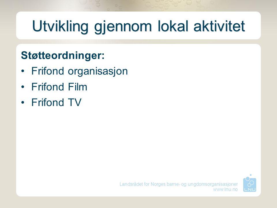 Landsrådet for Norges barne- og ungdomsorganisasjoner www.lnu.no Utvikling gjennom lokal aktivitet Støtteordninger: Frifond organisasjon Frifond Film