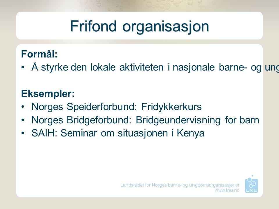 Landsrådet for Norges barne- og ungdomsorganisasjoner www.lnu.no Frifond organisasjon Formål: Å styrke den lokale aktiviteten i nasjonale barne- og un