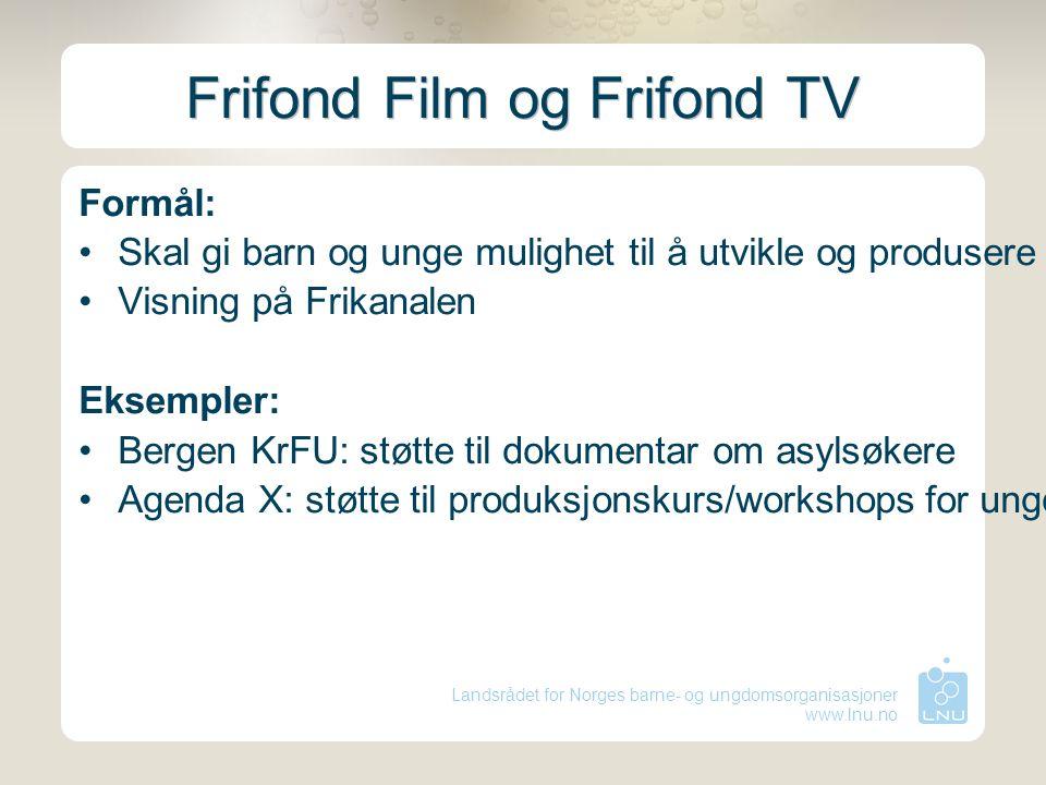 Landsrådet for Norges barne- og ungdomsorganisasjoner www.lnu.no Frifond Film og Frifond TV Formål: Skal gi barn og unge mulighet til å utvikle og pro