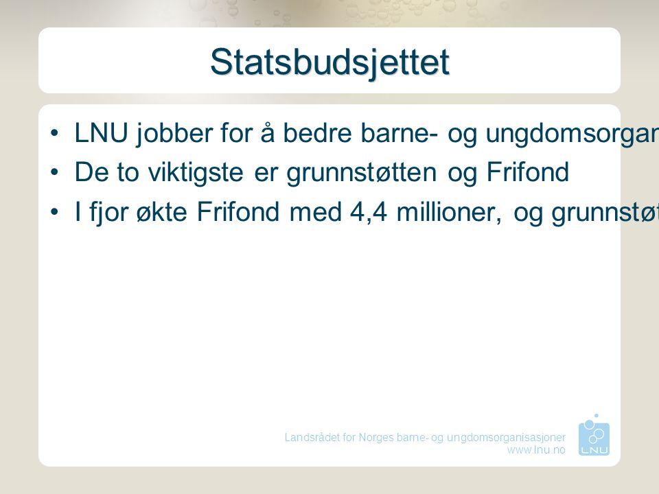 Landsrådet for Norges barne- og ungdomsorganisasjoner www.lnu.no Statsbudsjettet LNU jobber for å bedre barne- og ungdomsorganisasjonenes økonomiske r