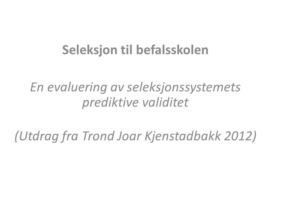 Seleksjon til befalsskolen En evaluering av seleksjonssystemets prediktive validitet (Utdrag fra Trond Joar Kjenstadbakk 2012)