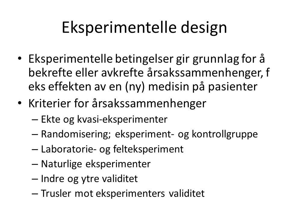 Eksperimentelle design Eksperimentelle betingelser gir grunnlag for å bekrefte eller avkrefte årsakssammenhenger, f eks effekten av en (ny) medisin på pasienter Kriterier for årsakssammenhenger – Ekte og kvasi-eksperimenter – Randomisering; eksperiment- og kontrollgruppe – Laboratorie- og felteksperiment – Naturlige eksperimenter – Indre og ytre validitet – Trusler mot eksperimenters validitet