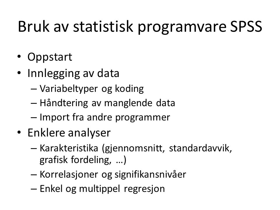 Bruk av statistisk programvare SPSS Oppstart Innlegging av data – Variabeltyper og koding – Håndtering av manglende data – Import fra andre programmer Enklere analyser – Karakteristika (gjennomsnitt, standardavvik, grafisk fordeling, …) – Korrelasjoner og signifikansnivåer – Enkel og multippel regresjon