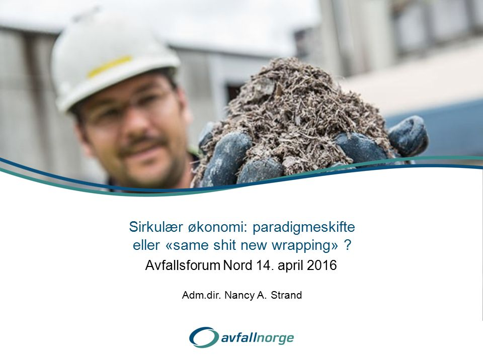 Avfallsforum Nord 14. april 2016 Sirkulær økonomi: paradigmeskifte eller «same shit new wrapping» ? Adm.dir. Nancy A. Strand