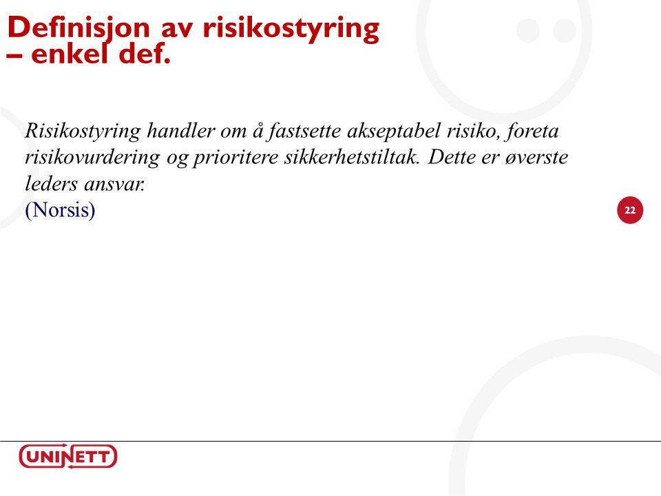 22 Definisjon av risikostyring – enkel def. Risikostyring handler om å fastsette akseptabel risiko, foreta risikovurdering og prioritere sikkerhetstil