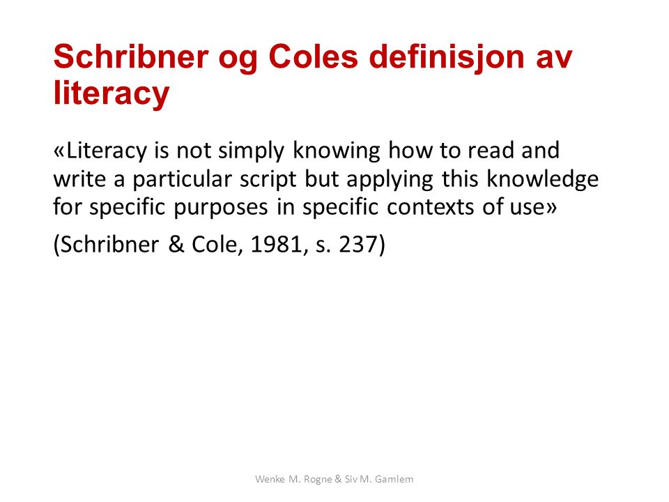 Schribner og Coles definisjon av literacy «Literacy is not simply knowing how to read and write a particular script but applying this knowledge for specific purposes in specific contexts of use» (Schribner & Cole, 1981, s.