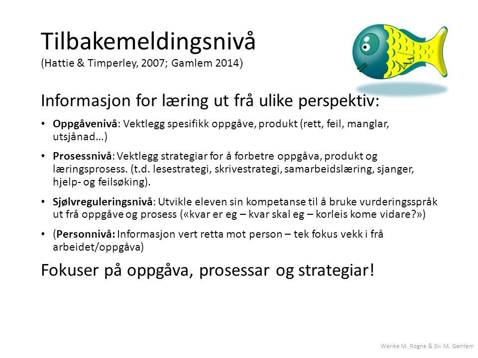 Tilbakemeldingsnivå (Hattie & Timperley, 2007; Gamlem 2014 ) Informasjon for læring ut frå ulike perspektiv: Oppgåvenivå: Vektlegg spesifikk oppgåve, produkt (rett, feil, manglar, utsjånad…) Prosessnivå: Vektlegg strategiar for å forbetre oppgåva, produkt og læringsprosess.