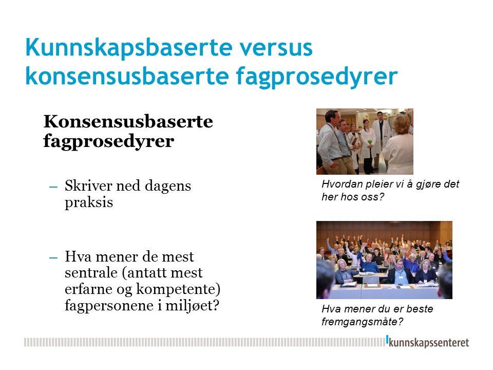 Kunnskapsbaserte versus konsensusbaserte fagprosedyrer Konsensusbaserte fagprosedyrer – Skriver ned dagens praksis – Hva mener de mest sentrale (antatt mest erfarne og kompetente) fagpersonene i miljøet.