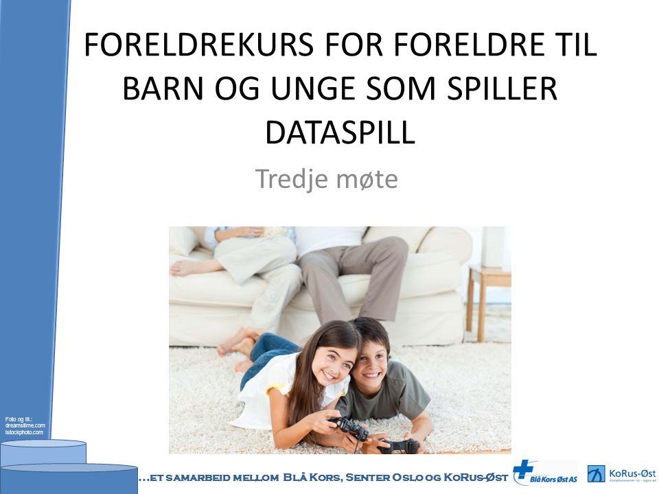 FORELDREKURS FOR FORELDRE TIL BARN OG UNGE SOM SPILLER DATASPILL Tredje møte Foto og ill.: dreamstime.com istockphoto.com...et samarbeid mellom Blå Kors, Senter Oslo og KoRus-Øst