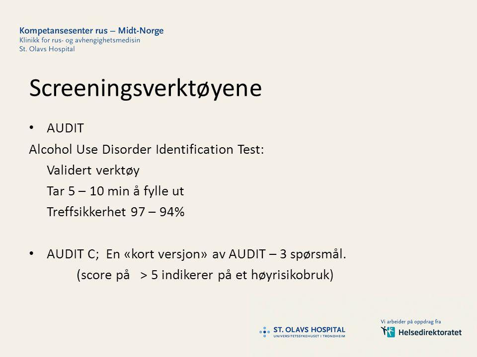 Screeningsverktøyene AUDIT Alcohol Use Disorder Identification Test: Validert verktøy Tar 5 – 10 min å fylle ut Treffsikkerhet 97 – 94% AUDIT C; En «kort versjon» av AUDIT – 3 spørsmål.