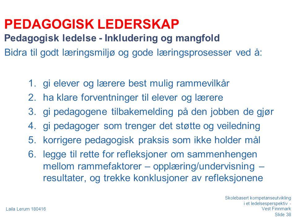 Slide 38 Laila Lerum 180416 PEDAGOGISK LEDERSKAP Pedagogisk ledelse - Inkludering og mangfold Bidra til godt læringsmiljø og gode læringsprosesser ved å: 1.gi elever og lærere best mulig rammevilkår 2.ha klare forventninger til elever og lærere 3.gi pedagogene tilbakemelding på den jobben de gjør 4.gi pedagoger som trenger det støtte og veiledning 5.korrigere pedagogisk praksis som ikke holder mål 6.legge til rette for refleksjoner om sammenhengen mellom rammefaktorer – opplæring/undervisning – resultater, og trekke konklusjoner av refleksjonene Skolebasert kompetanseutvikling i et ledelsesperspektiv - Vest Finnmark