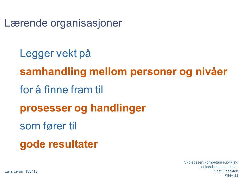 Slide 44 Laila Lerum 180416 Skolebasert kompetanseutvikling i et ledelsesperspektiv - Vest Finnmark Lærende organisasjoner Legger vekt på samhandling mellom personer og nivåer for å finne fram til prosesser og handlinger som fører til gode resultater