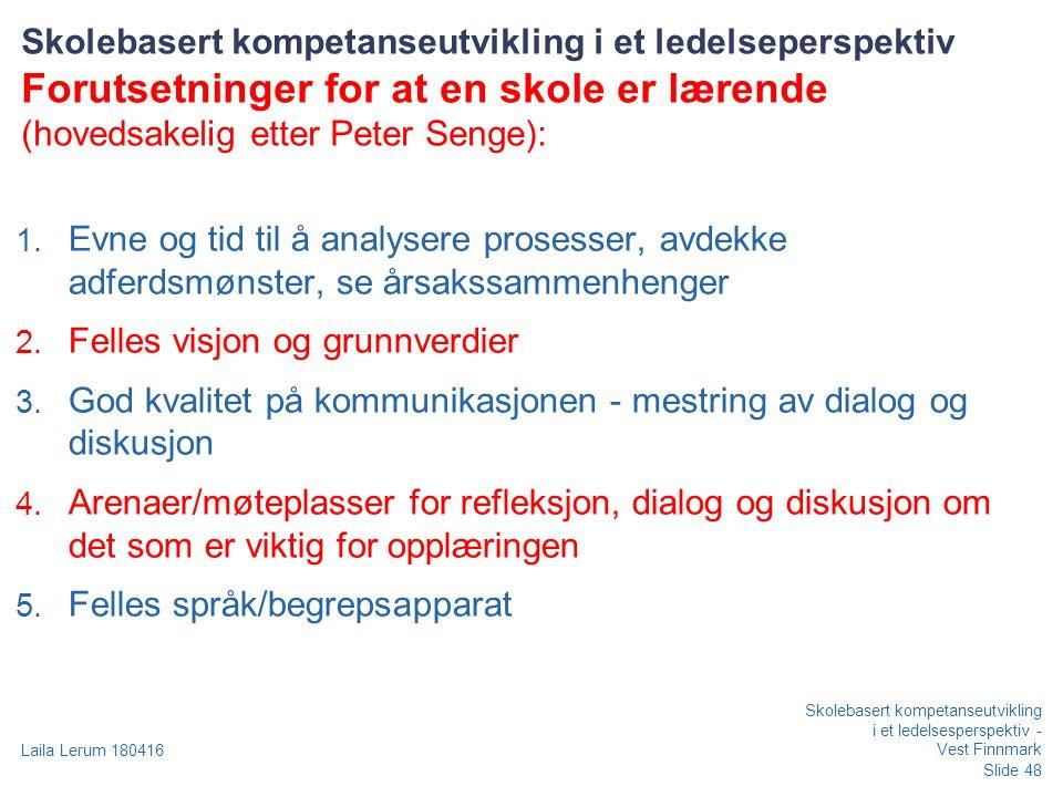 Slide 48 Laila Lerum 180416 Skolebasert kompetanseutvikling i et ledelsesperspektiv - Vest Finnmark Skolebasert kompetanseutvikling i et ledelseperspektiv Forutsetninger for at en skole er lærende (hovedsakelig etter Peter Senge): 1.
