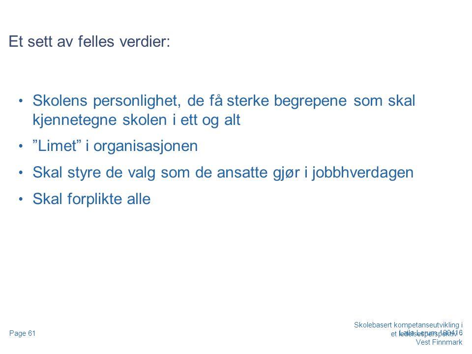 Skolebasert kompetanseutvikling i et ledelsesperspektiv - Vest Finnmark Page 61 Laila Lerum 180416 Et sett av felles verdier: Skolens personlighet, de få sterke begrepene som skal kjennetegne skolen i ett og alt Limet i organisasjonen Skal styre de valg som de ansatte gjør i jobbhverdagen Skal forplikte alle