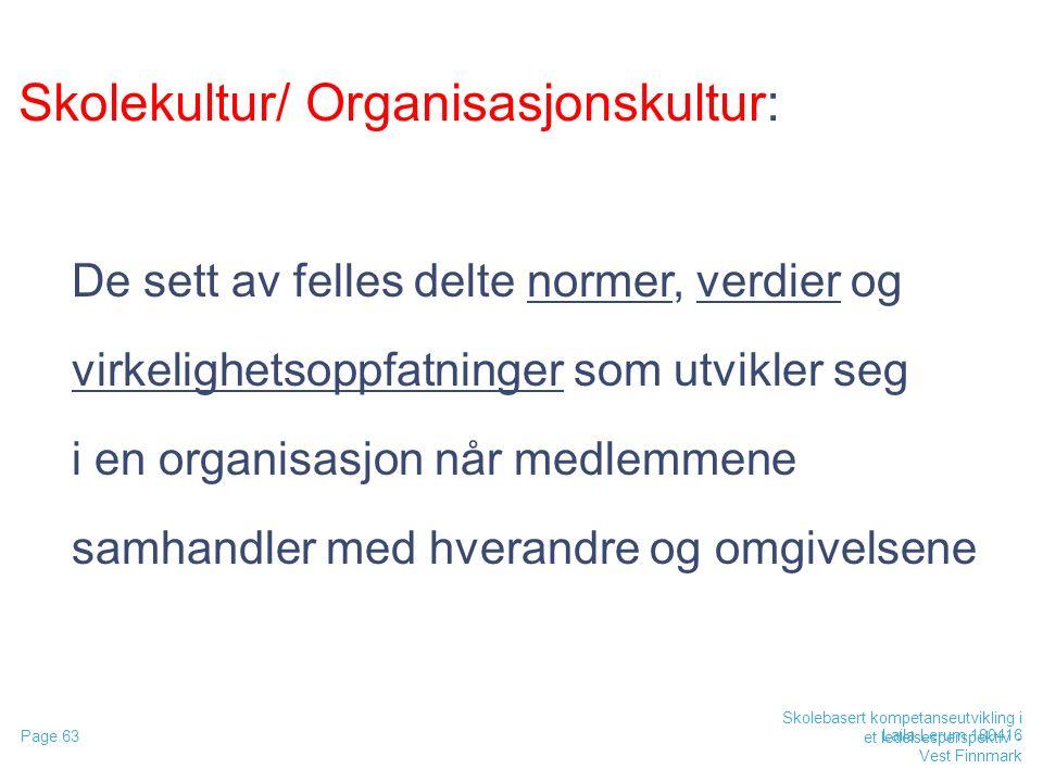 Skolekultur/ Organisasjonskultur: De sett av felles delte normer, verdier og virkelighetsoppfatninger som utvikler seg i en organisasjon når medlemmene samhandler med hverandre og omgivelsene Laila Lerum 180416 Page 63 Skolebasert kompetanseutvikling i et ledelsesperspektiv - Vest Finnmark