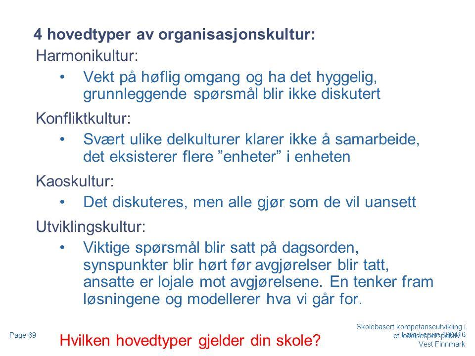 Skolebasert kompetanseutvikling i et ledelsesperspektiv - Vest Finnmark Page 69 Laila Lerum 180416 4 hovedtyper av organisasjonskultur: Harmonikultur: Vekt på høflig omgang og ha det hyggelig, grunnleggende spørsmål blir ikke diskutert Konfliktkultur: Svært ulike delkulturer klarer ikke å samarbeide, det eksisterer flere enheter i enheten Kaoskultur: Det diskuteres, men alle gjør som de vil uansett Utviklingskultur: Viktige spørsmål blir satt på dagsorden, synspunkter blir hørt før avgjørelser blir tatt, ansatte er lojale mot avgjørelsene.