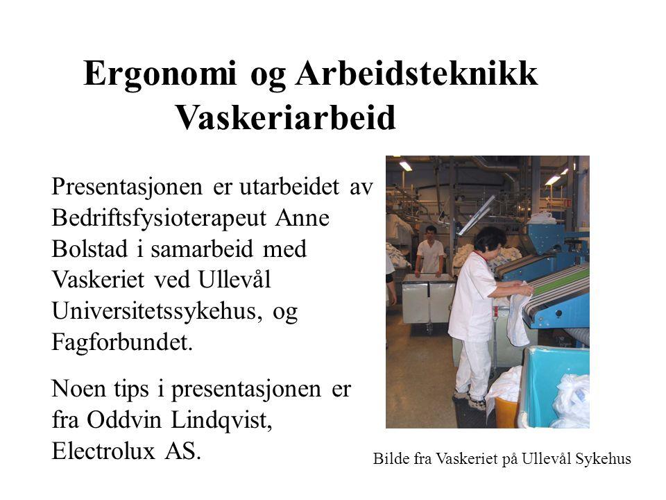 Ergonomi og Arbeidsteknikk Vaskeriarbeid Presentasjonen er utarbeidet av Bedriftsfysioterapeut Anne Bolstad i samarbeid med Vaskeriet ved Ullevål Universitetssykehus, og Fagforbundet.