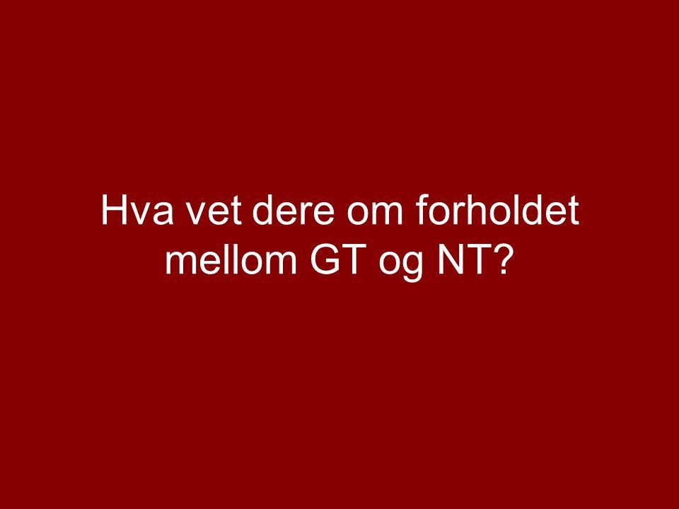 Hva vet dere om forholdet mellom GT og NT