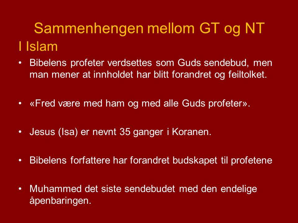 Sammenhengen mellom GT og NT I Islam Bibelens profeter verdsettes som Guds sendebud, men man mener at innholdet har blitt forandret og feiltolket.