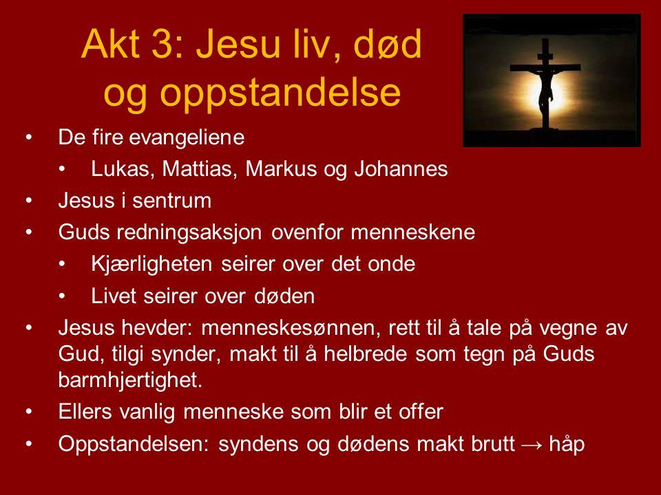 Akt 3: Jesu liv, død og oppstandelse De fire evangeliene Lukas, Mattias, Markus og Johannes Jesus i sentrum Guds redningsaksjon ovenfor menneskene Kjærligheten seirer over det onde Livet seirer over døden Jesus hevder: menneskesønnen, rett til å tale på vegne av Gud, tilgi synder, makt til å helbrede som tegn på Guds barmhjertighet.