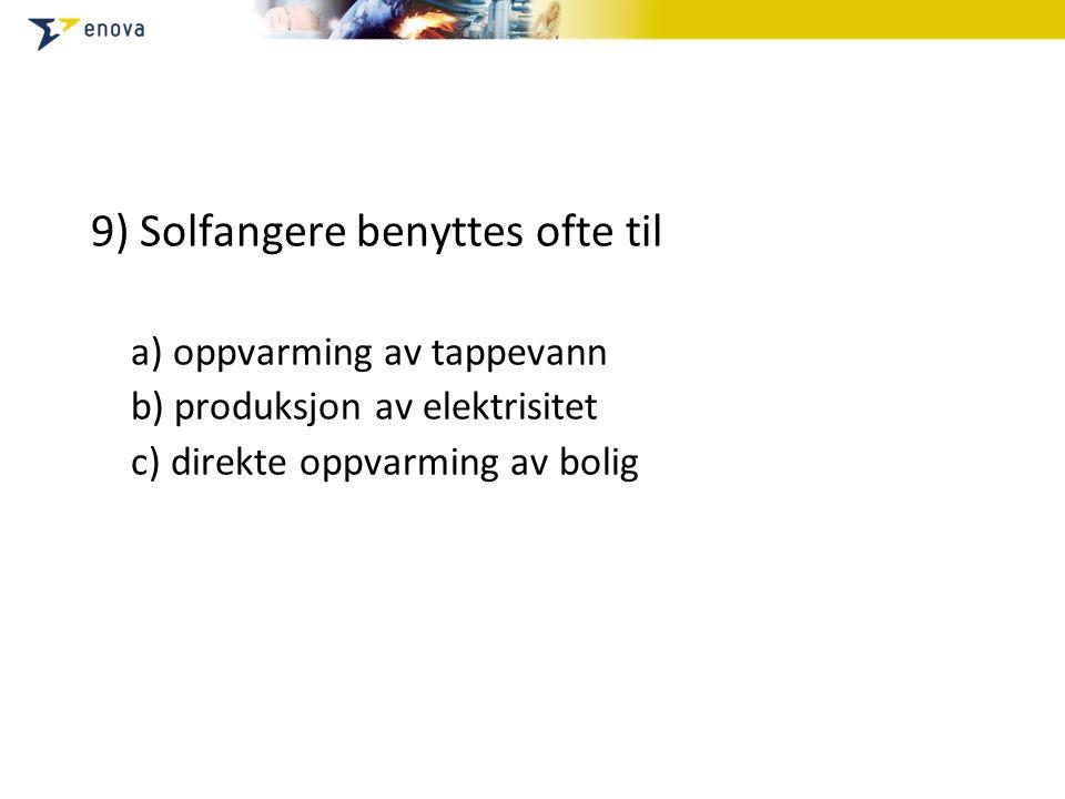 9) Solfangere benyttes ofte til a) oppvarming av tappevann b) produksjon av elektrisitet c) direkte oppvarming av bolig