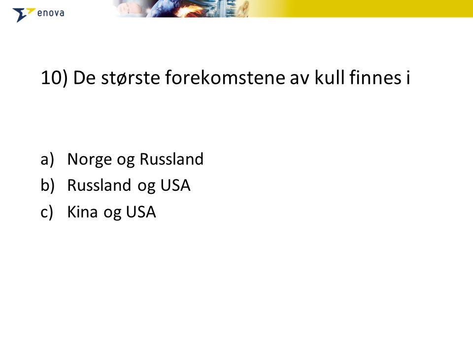 10) De største forekomstene av kull finnes i a)Norge og Russland b)Russland og USA c)Kina og USA