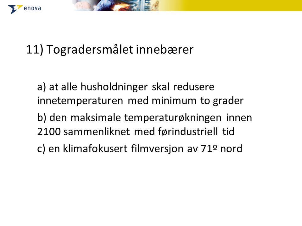11) Togradersmålet innebærer a) at alle husholdninger skal redusere innetemperaturen med minimum to grader b) den maksimale temperaturøkningen innen 2100 sammenliknet med førindustriell tid c) en klimafokusert filmversjon av 71º nord