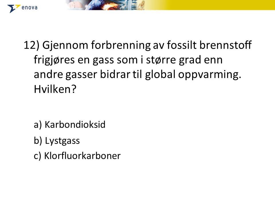 12) Gjennom forbrenning av fossilt brennstoff frigjøres en gass som i større grad enn andre gasser bidrar til global oppvarming. Hvilken? a) Karbondio