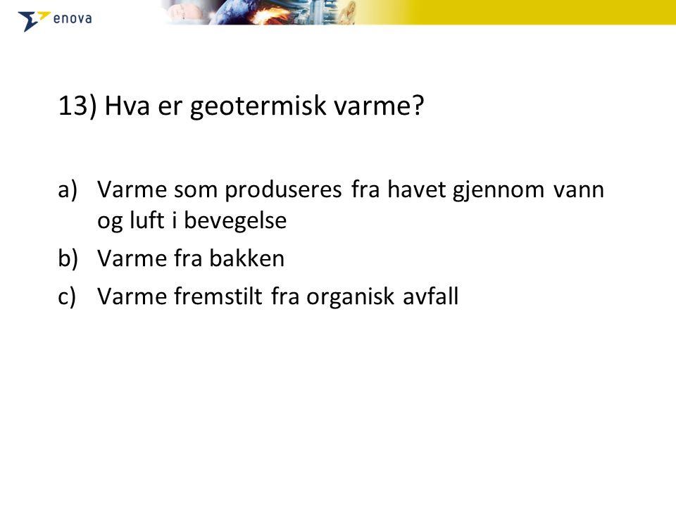 13) Hva er geotermisk varme.