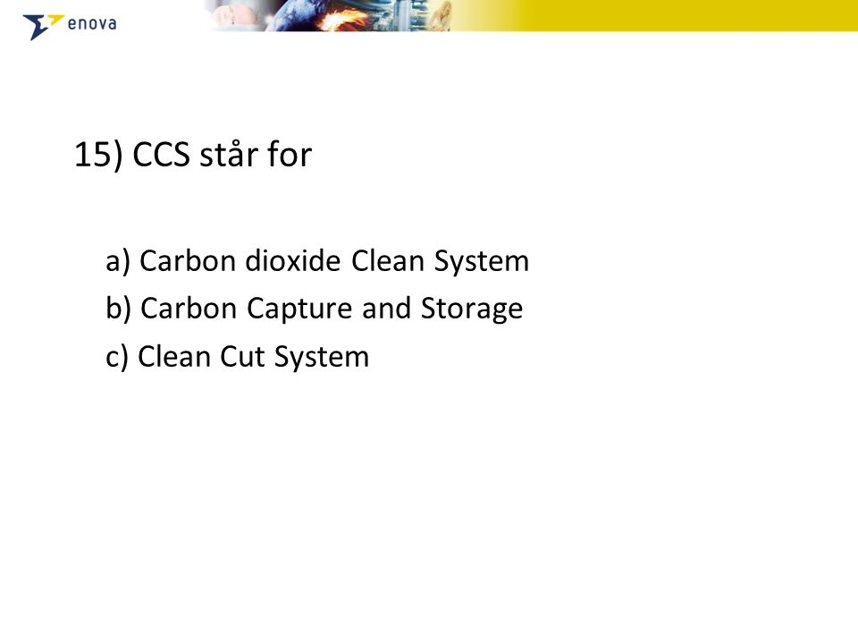 15) CCS står for a) Carbon dioxide Clean System b) Carbon Capture and Storage c) Clean Cut System