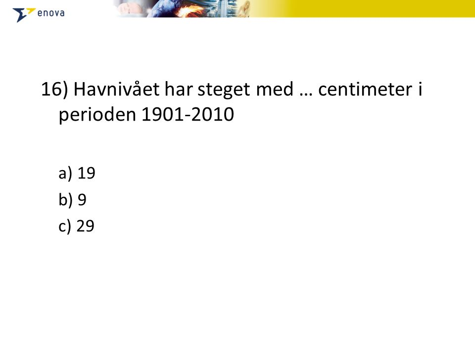 16) Havnivået har steget med … centimeter i perioden 1901-2010 a) 19 b) 9 c) 29