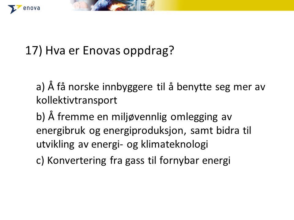 17) Hva er Enovas oppdrag? a) Å få norske innbyggere til å benytte seg mer av kollektivtransport b) Å fremme en miljøvennlig omlegging av energibruk o