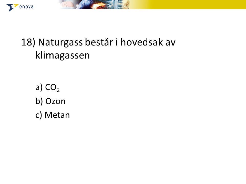 18) Naturgass består i hovedsak av klimagassen a) CO 2 b) Ozon c) Metan