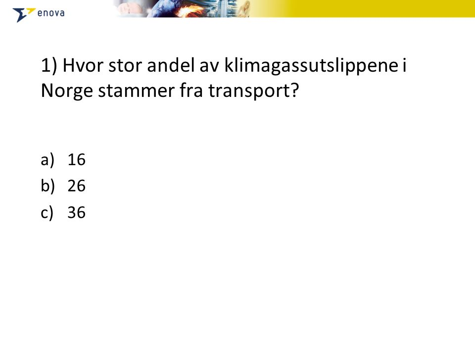 1) Hvor stor andel av klimagassutslippene i Norge stammer fra transport a)16 b)26 c)36